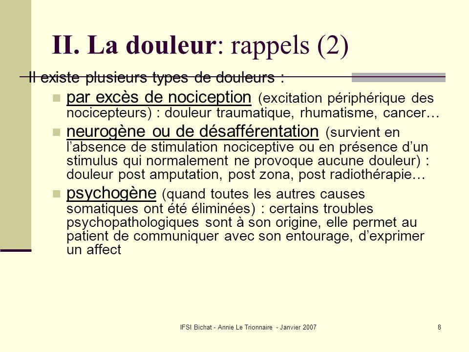 IFSI Bichat - Annie Le Trionnaire - Janvier 20078 II. La douleur: rappels (2) Il existe plusieurs types de douleurs : par excès de nociception (excita