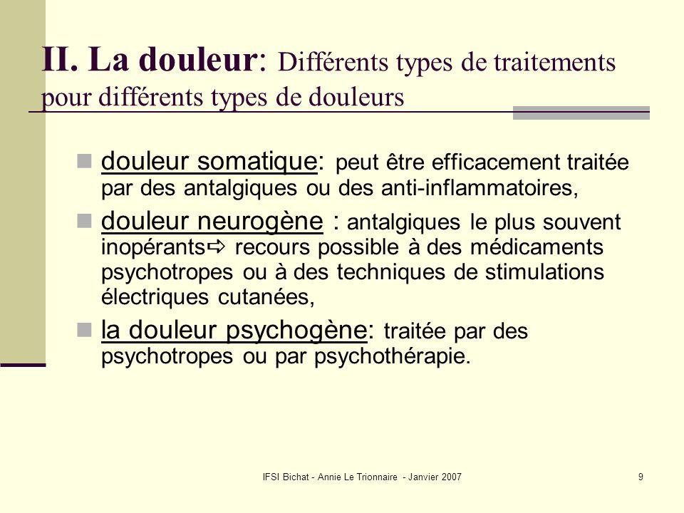 IFSI Bichat - Annie Le Trionnaire - Janvier 20079 II. La douleur: Différents types de traitements pour différents types de douleurs douleur somatique: