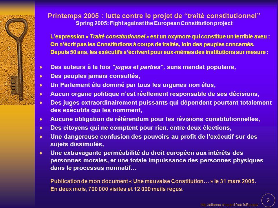 2 http://etienne.chouard.free.fr/Europe/ Printemps 2005 : lutte contre le projet de traité constitutionnel Spring 2005: Fight against the European Constitution project Lexpression « Traité constitutionnel » est un oxymore qui constitue un terrible aveu : On nécrit pas les Constitutions à coups de traités, loin des peuples concernés.