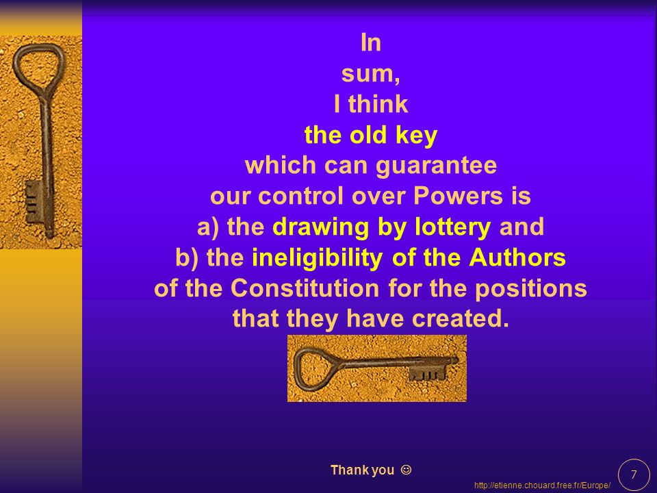7   In sum, I think the old key which can guarantee our control over Powers is a) the drawing by lottery and b) the ineligibility of the Authors of the Constitution for the positions that they have created.