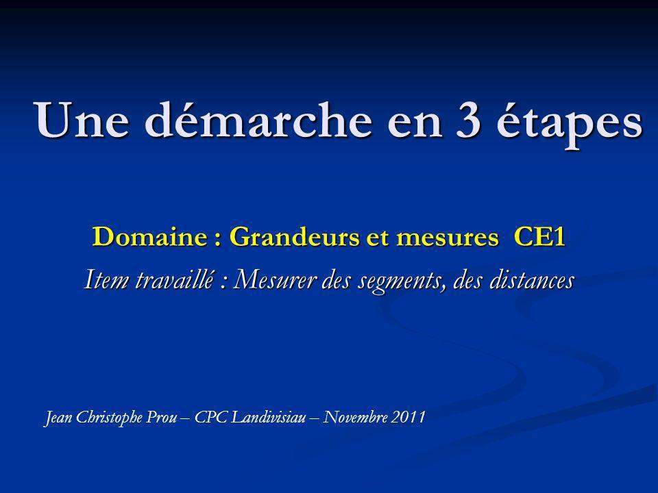 Une démarche en 3 étapes Domaine : Grandeurs et mesures CE1 Item travaillé : Mesurer des segments, des distances Jean Christophe Prou – CPC Landivisiau – Novembre 2011