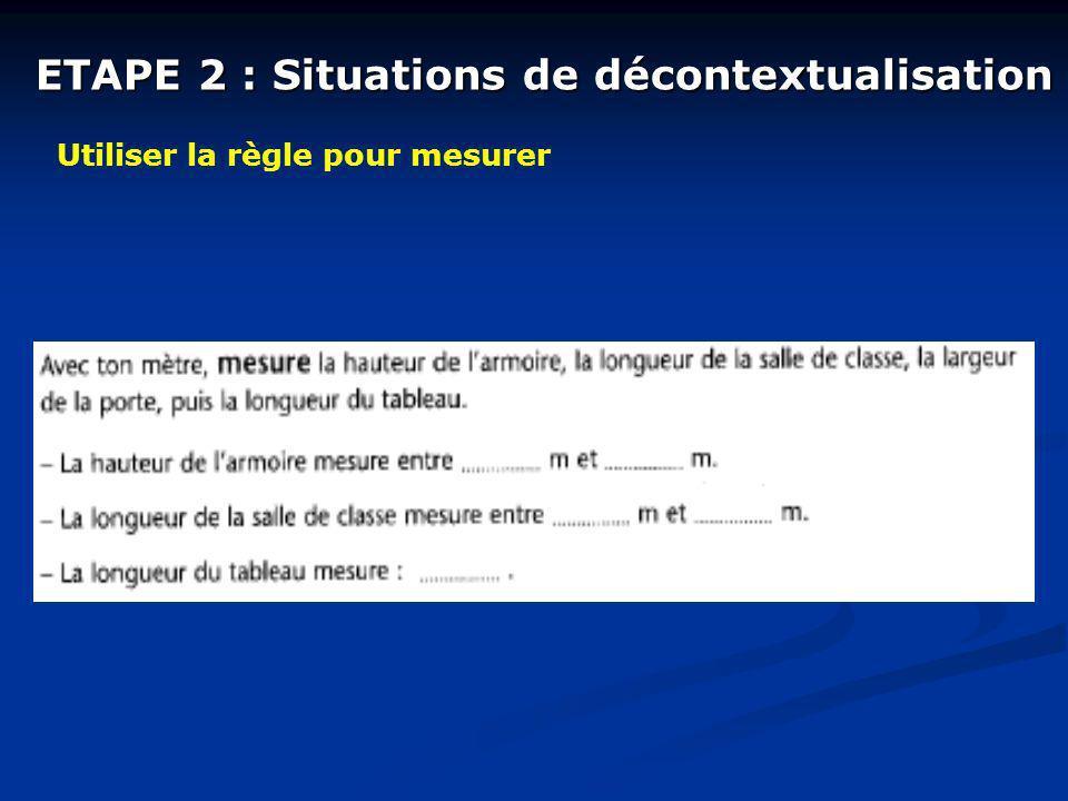 ETAPE 2 : Situations de décontextualisation Utiliser la règle pour mesurer