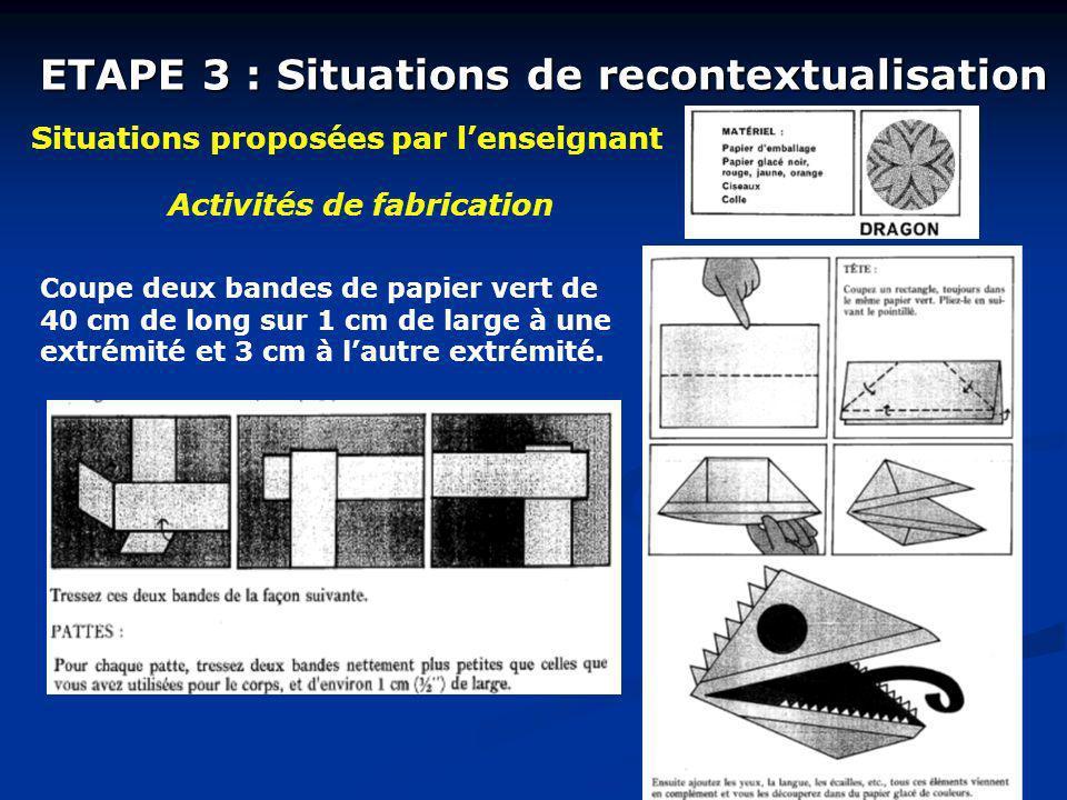 ETAPE 3 : Situations de recontextualisation Situations proposées par lenseignant Activités de fabrication Coupe deux bandes de papier vert de 40 cm de
