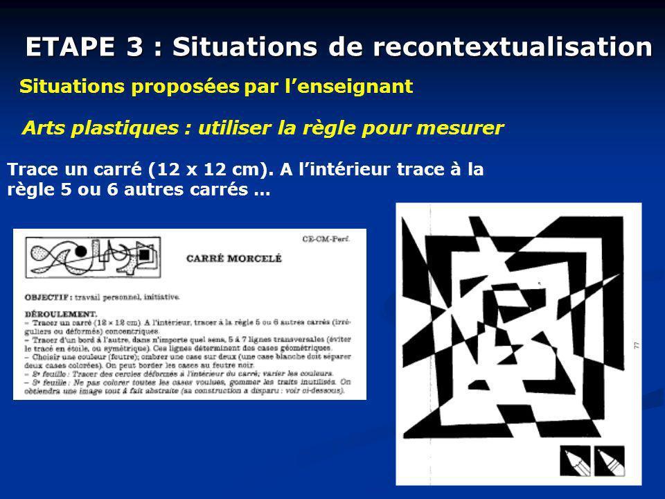 ETAPE 3 : Situations de recontextualisation Situations proposées par lenseignant Arts plastiques : utiliser la règle pour mesurer Trace un carré (12 x