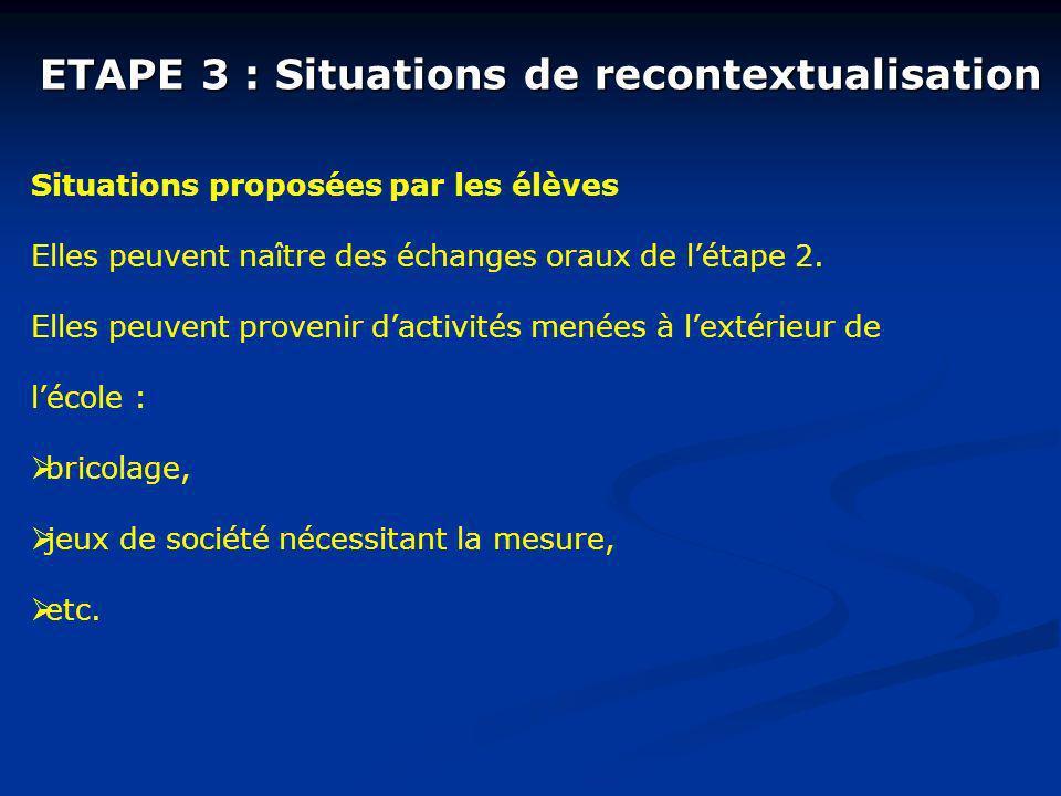 ETAPE 3 : Situations de recontextualisation Situations proposées par les élèves Elles peuvent naître des échanges oraux de létape 2. Elles peuvent pro