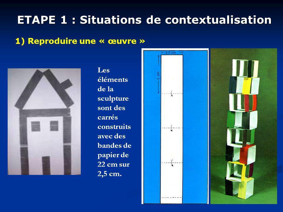 ETAPE 1 : Situations de contextualisation 1) Reproduire une « œuvre » Les éléments de la sculpture sont des carrés construits avec des bandes de papier de 22 cm sur 2,5 cm.