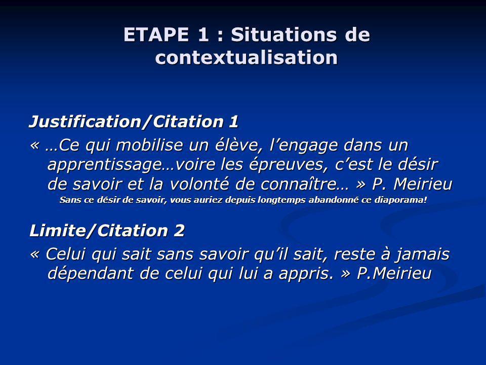 ETAPE 1 : Situations de contextualisation Justification/Citation 1 « …Ce qui mobilise un élève, lengage dans un apprentissage…voire les épreuves, cest le désir de savoir et la volonté de connaître… » P.