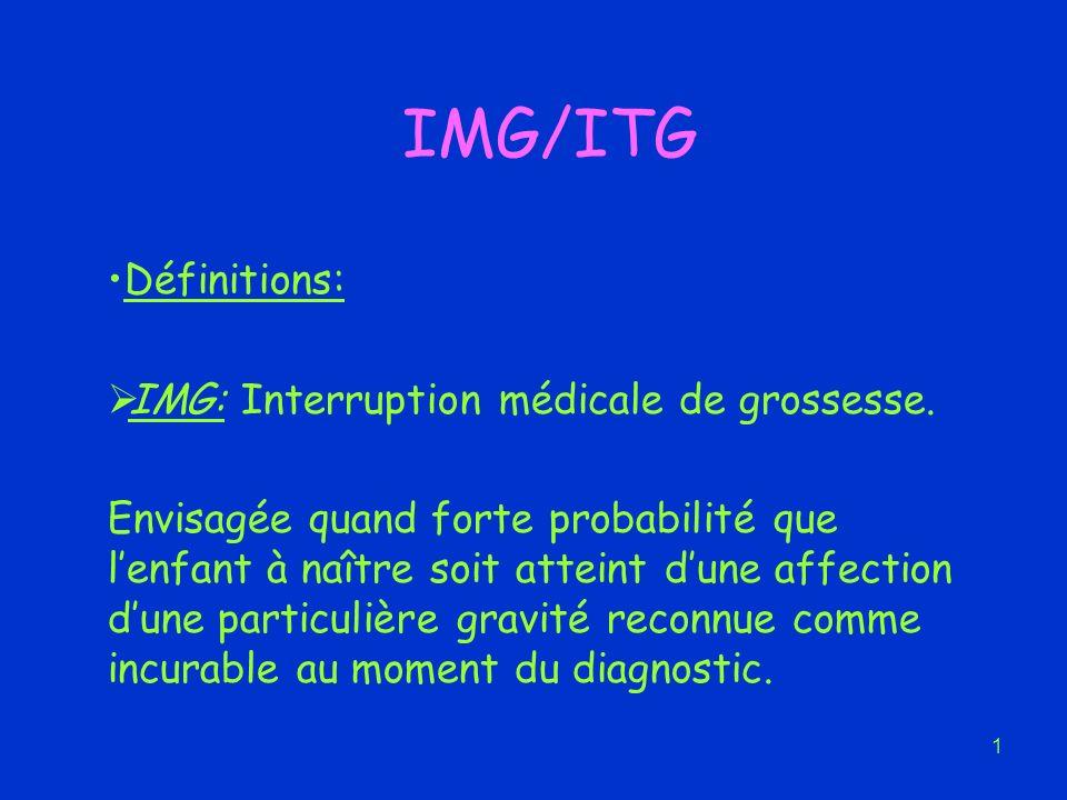 1 IMG/ITG Définitions: IMG: Interruption médicale de grossesse. Envisagée quand forte probabilité que lenfant à naître soit atteint dune affection dun