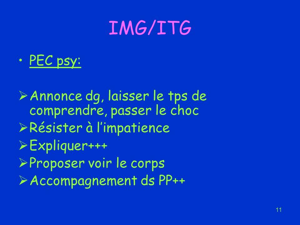 11 IMG/ITG PEC psy: Annonce dg, laisser le tps de comprendre, passer le choc Résister à limpatience Expliquer+++ Proposer voir le corps Accompagnement