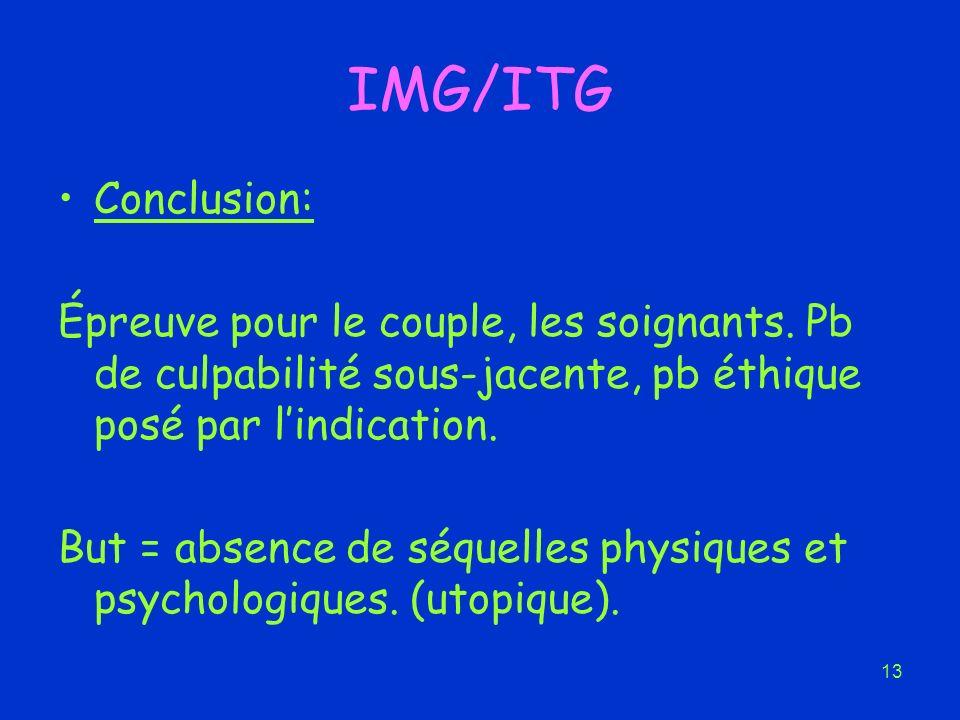 13 IMG/ITG Conclusion: Épreuve pour le couple, les soignants. Pb de culpabilité sous-jacente, pb éthique posé par lindication. But = absence de séquel