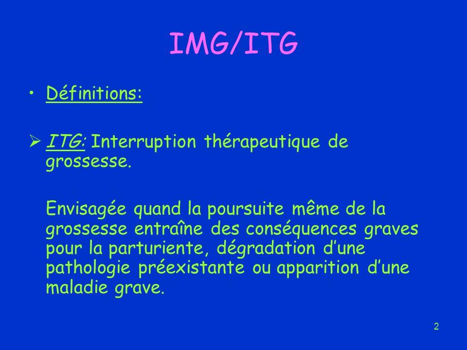 2 IMG/ITG Définitions: ITG: Interruption thérapeutique de grossesse. Envisagée quand la poursuite même de la grossesse entraîne des conséquences grave