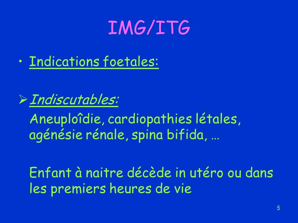5 IMG/ITG Indications foetales: Indiscutables: Aneuploîdie, cardiopathies létales, agénésie rénale, spina bifida, … Enfant à naitre décède in utéro ou