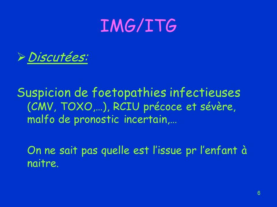 6 IMG/ITG Discutées: Suspicion de foetopathies infectieuses (CMV, TOXO,…), RCIU précoce et sévère, malfo de pronostic incertain,… On ne sait pas quell