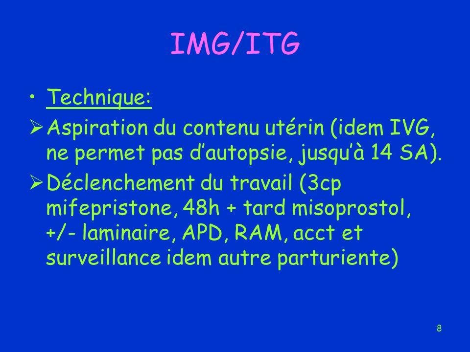 8 IMG/ITG Technique: Aspiration du contenu utérin (idem IVG, ne permet pas dautopsie, jusquà 14 SA). Déclenchement du travail (3cp mifepristone, 48h +