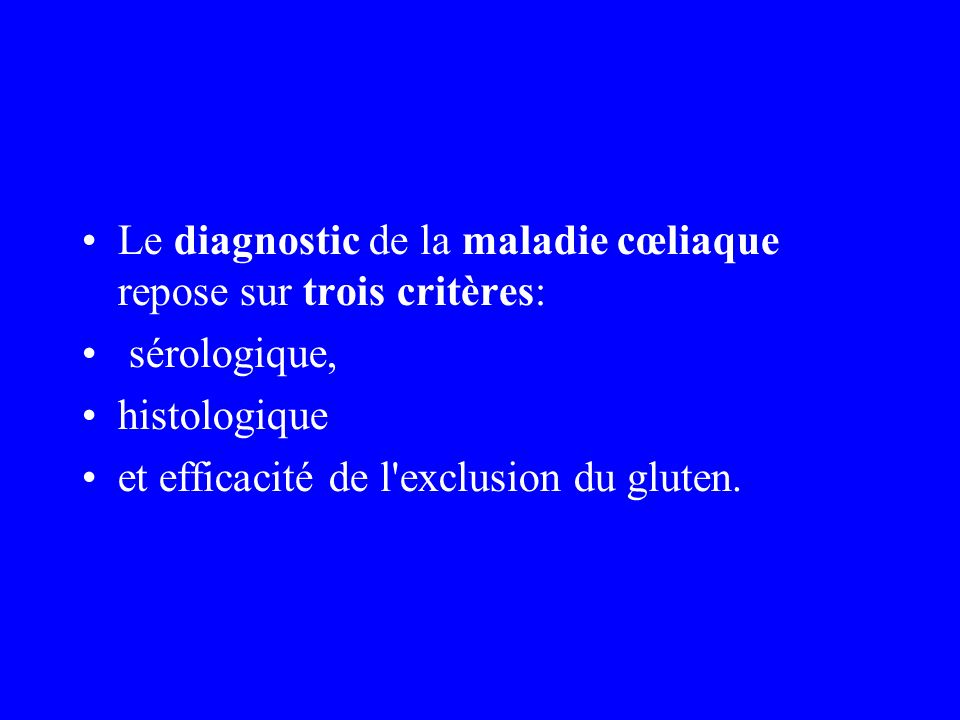 Le diagnostic de la maladie cœliaque repose sur trois critères: sérologique, histologique et efficacité de l'exclusion du gluten.