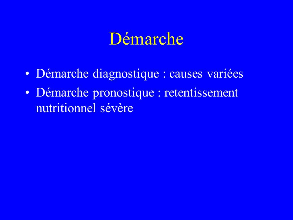 Démarche Démarche diagnostique : causes variées Démarche pronostique : retentissement nutritionnel sévère