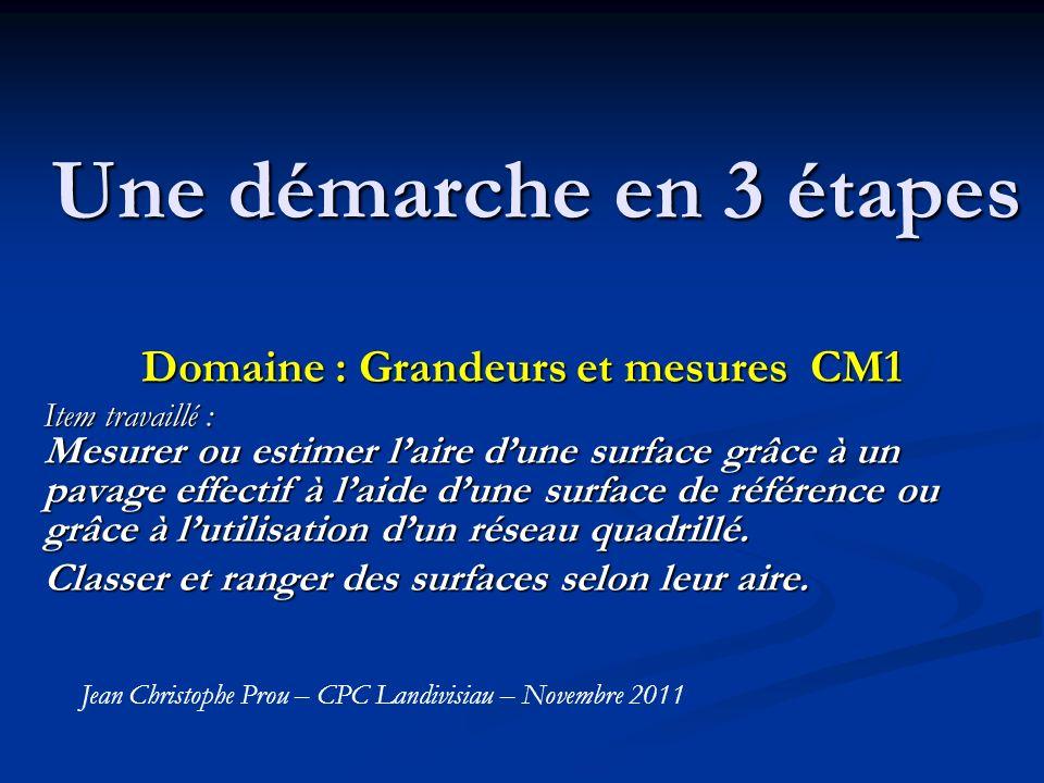 Une démarche en 3 étapes Domaine : Grandeurs et mesures CM1 Item travaillé : Mesurer ou estimer laire dune surface grâce à un pavage effectif à laide dune surface de référence ou grâce à lutilisation dun réseau quadrillé.