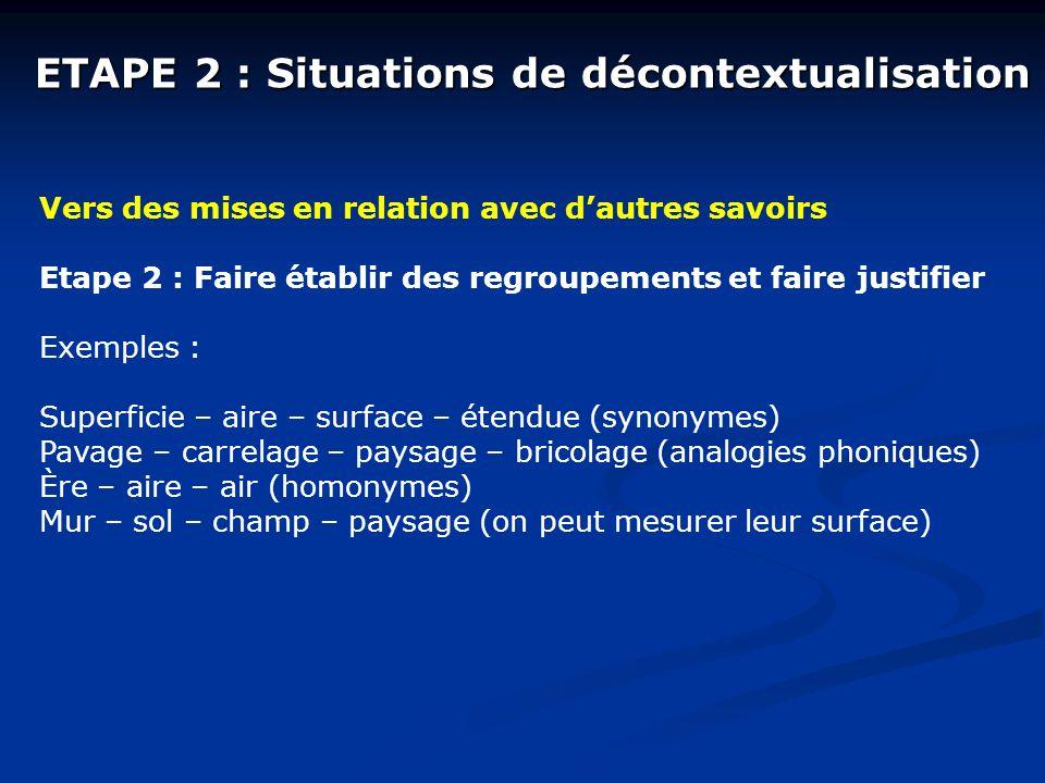 ETAPE 2 : Situations de décontextualisation Vers des mises en relation avec dautres savoirs Etape 2 : Faire établir des regroupements et faire justifi
