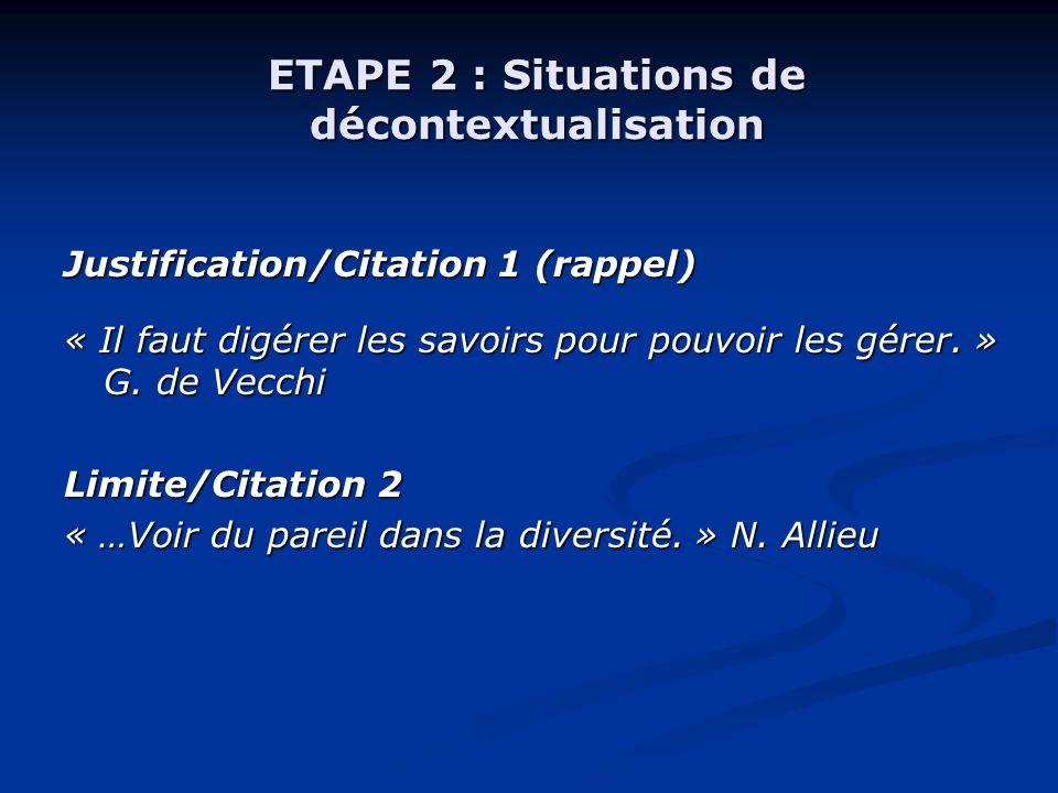 ETAPE 2 : Situations de décontextualisation Justification/Citation 1 (rappel) « Il faut digérer les savoirs pour pouvoir les gérer. » G. de Vecchi Lim