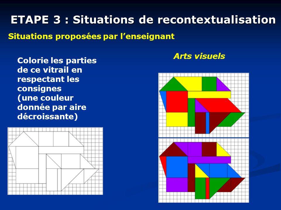 ETAPE 3 : Situations de recontextualisation Situations proposées par lenseignant Arts visuels Colorie les parties de ce vitrail en respectant les consignes (une couleur donnée par aire décroissante)