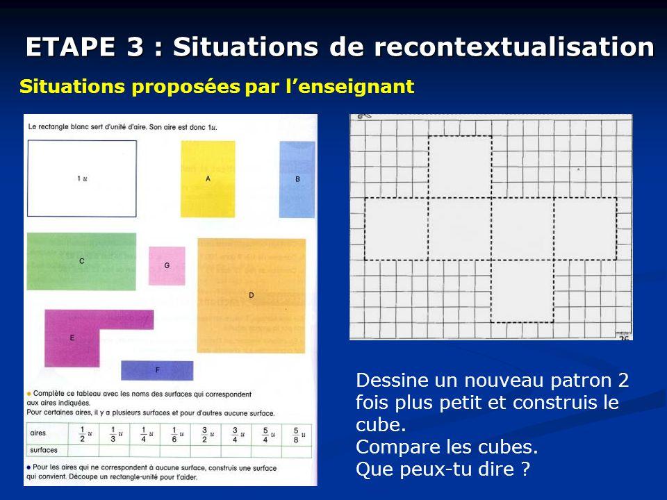 ETAPE 3 : Situations de recontextualisation Situations proposées par lenseignant Dessine un nouveau patron 2 fois plus petit et construis le cube. Com