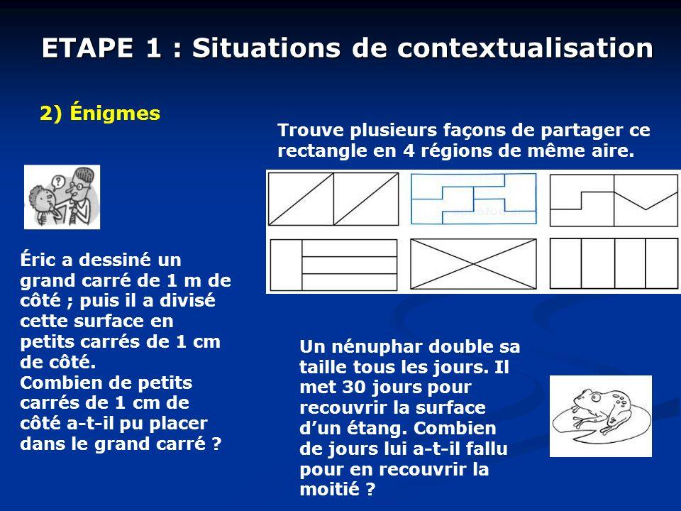 ETAPE 1 : Situations de contextualisation 2) Énigmes Éric a dessiné un grand carré de 1 m de côté ; puis il a divisé cette surface en petits carrés de 1 cm de côté.