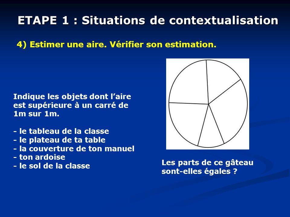 ETAPE 1 : Situations de contextualisation 4) Estimer une aire. Vérifier son estimation. Indique les objets dont laire est supérieure à un carré de 1m