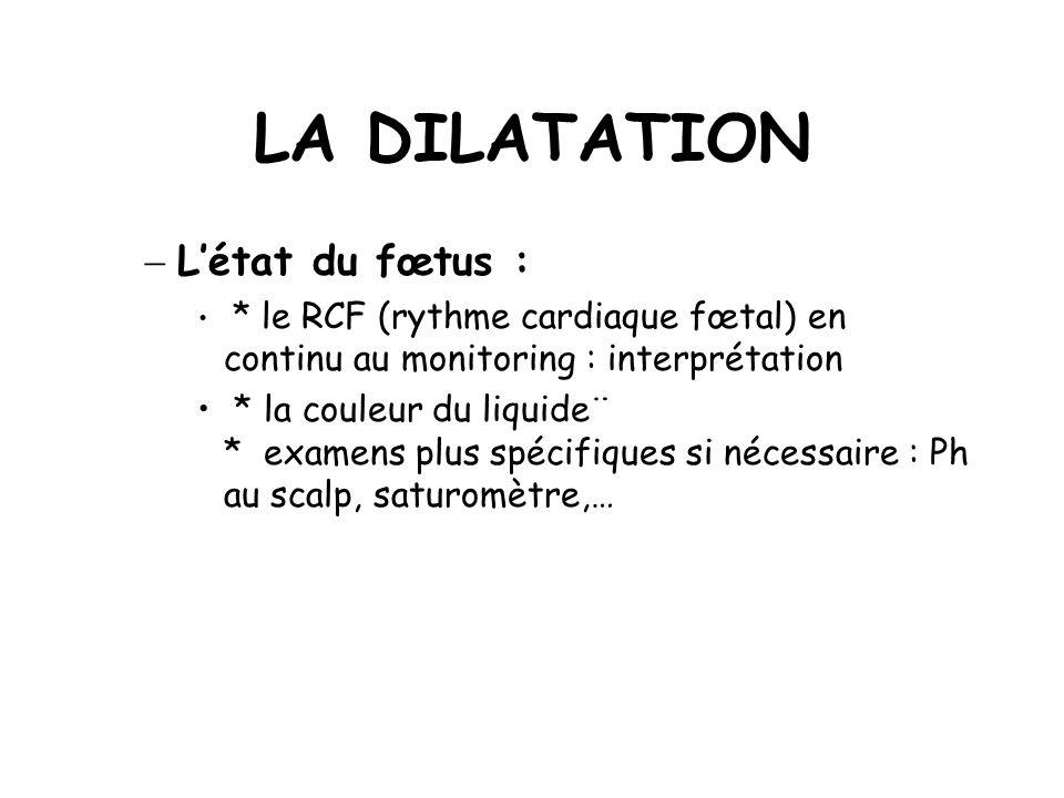 LA DILATATION Létat du fœtus : * le RCF (rythme cardiaque fœtal) en continu au monitoring : interprétation * la couleur du liquide¨ * examens plus spécifiques si nécessaire : Ph au scalp, saturomètre,…