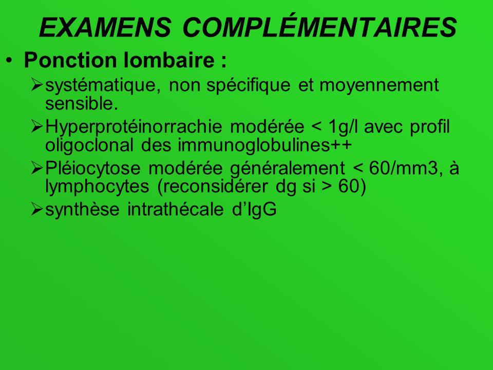 EXAMENS COMPLÉMENTAIRES Ponction lombaire : systématique, non spécifique et moyennement sensible. Hyperprotéinorrachie modérée < 1g/l avec profil olig