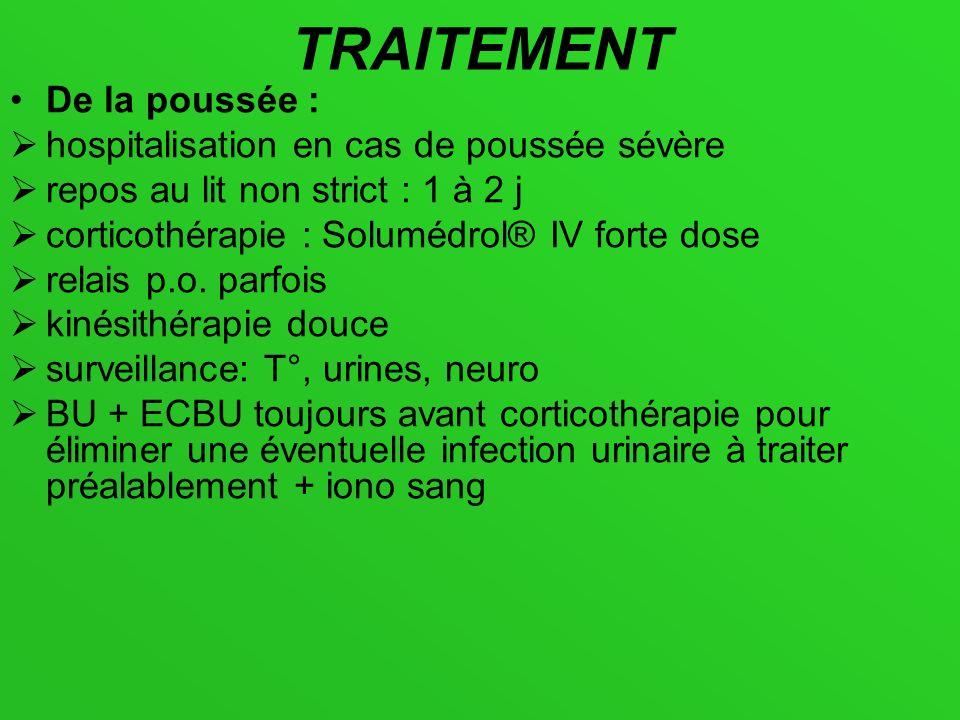 TRAITEMENT De la poussée : hospitalisation en cas de poussée sévère repos au lit non strict : 1 à 2 j corticothérapie : Solumédrol® IV forte dose rela
