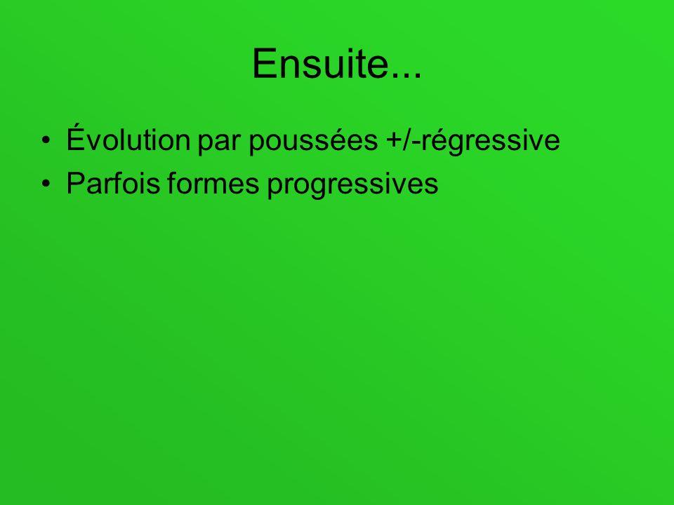 Ensuite... Évolution par poussées +/-régressive Parfois formes progressives