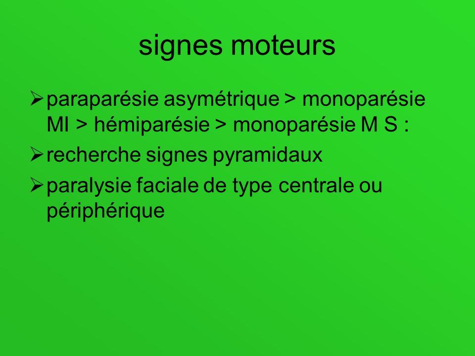 signes moteurs paraparésie asymétrique > monoparésie MI > hémiparésie > monoparésie M S : recherche signes pyramidaux paralysie faciale de type centra