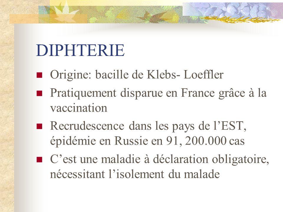 DIPHTERIE Origine: bacille de Klebs- Loeffler Pratiquement disparue en France grâce à la vaccination Recrudescence dans les pays de lEST, épidémie en