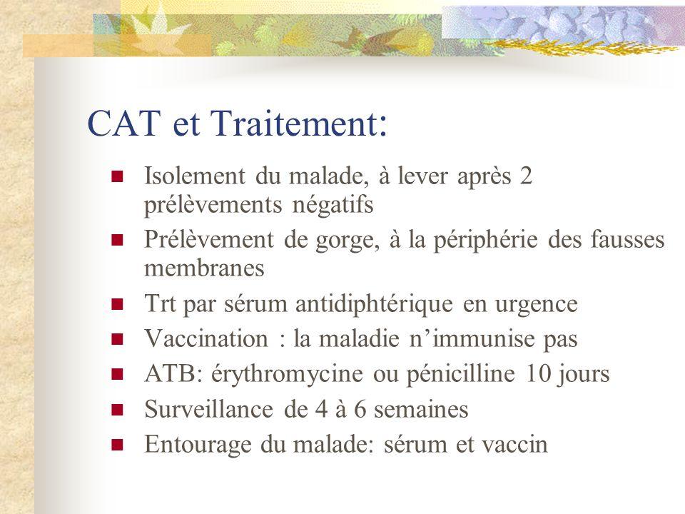 CAT et Traitement : Isolement du malade, à lever après 2 prélèvements négatifs Prélèvement de gorge, à la périphérie des fausses membranes Trt par sér
