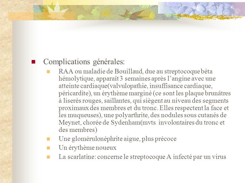 Complications générales: RAA ou maladie de Bouillaud, due au streptocoque béta hémolytique, apparaît 3 semaines après langine avec une atteinte cardia