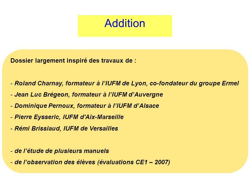 Addition Dossier largement inspiré des travaux de : - Roland Charnay, formateur à lIUFM de Lyon, co-fondateur du groupe Ermel - Jean Luc Brégeon, form