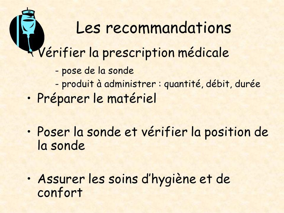 Les recommandations Vérifier la prescription médicale - pose de la sonde - produit à administrer : quantité, débit, durée Préparer le matériel Poser l