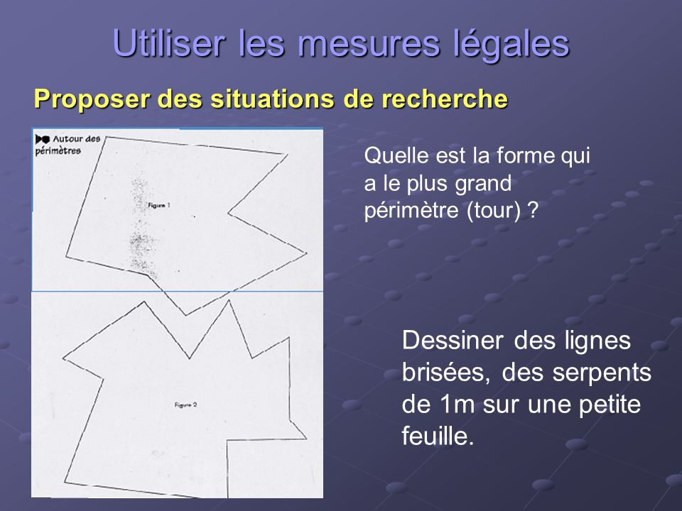 Utiliser les mesures légales Proposer des situations de recherche Quelle est la forme qui a le plus grand périmètre (tour) .