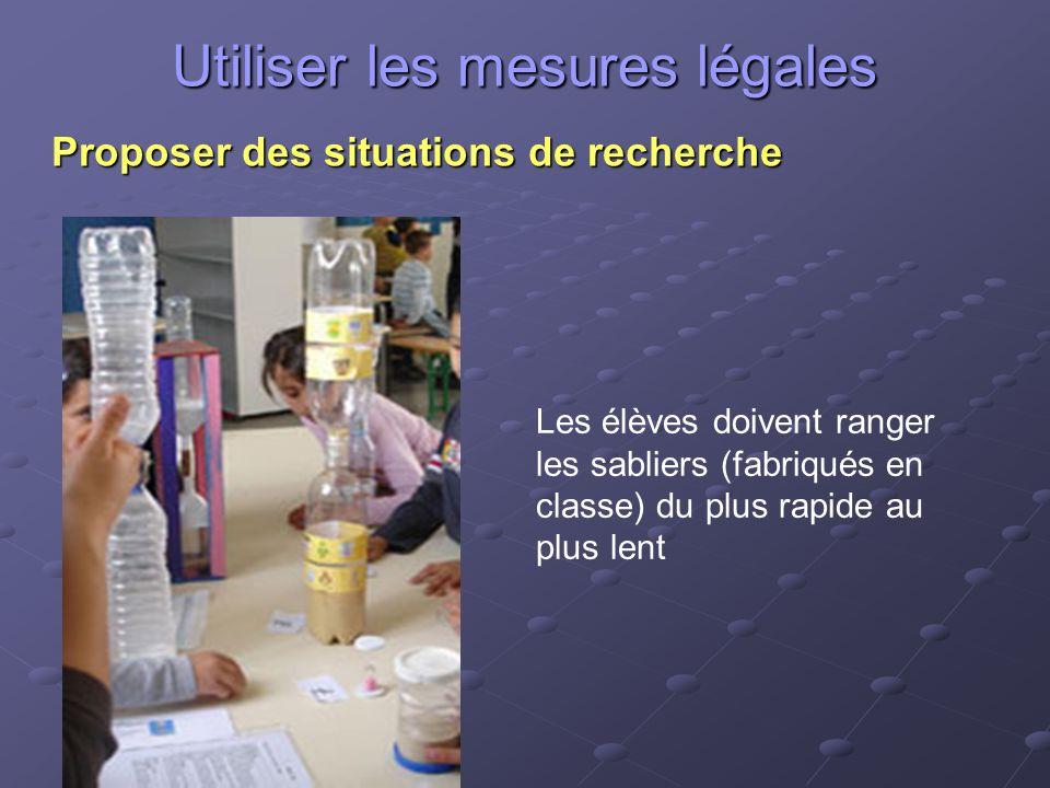 Utiliser les mesures légales Proposer des situations de recherche Les élèves doivent ranger les sabliers (fabriqués en classe) du plus rapide au plus lent