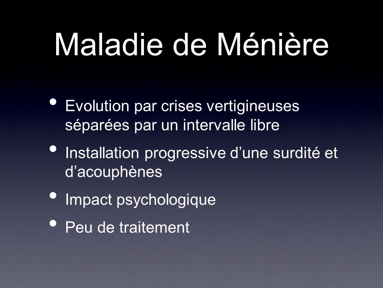 Maladie de Ménière Evolution par crises vertigineuses séparées par un intervalle libre Installation progressive dune surdité et dacouphènes Impact psy
