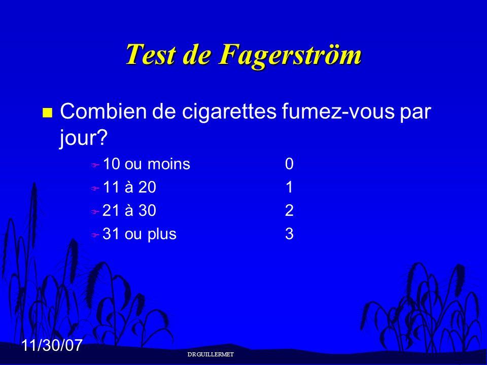 11/30/07 Test de Fagerström n Combien de cigarettes fumez-vous par jour? F 10 ou moins0 F 11 à 201 F 21 à 302 F 31 ou plus3 DR GUILLERMET