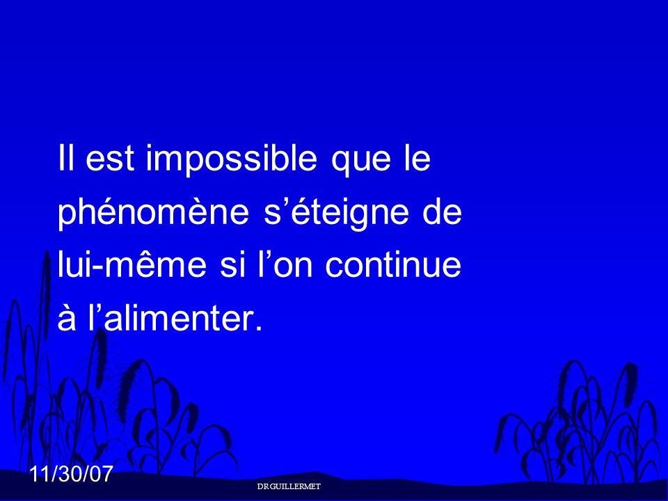 11/30/07 Il est impossible que le phénomène séteigne de lui-même si lon continue à lalimenter. DR GUILLERMET