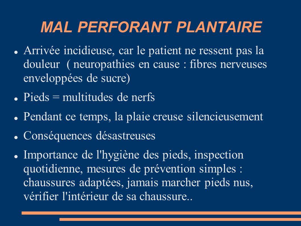 MAL PERFORANT PLANTAIRE Arrivée incidieuse, car le patient ne ressent pas la douleur ( neuropathies en cause : fibres nerveuses enveloppées de sucre)