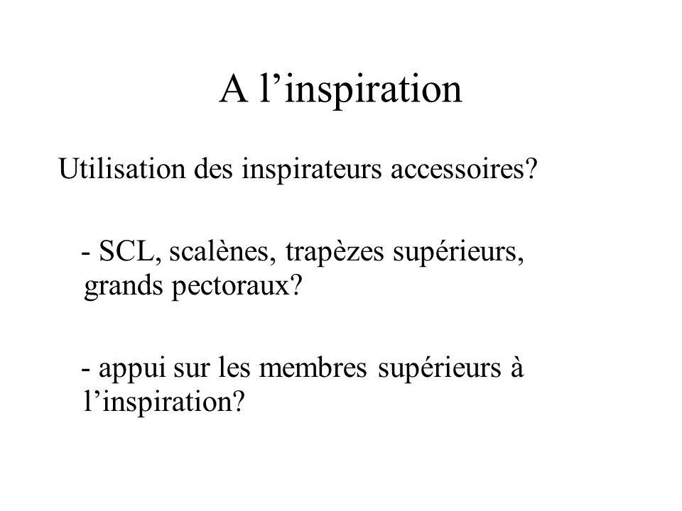 A linspiration Utilisation des inspirateurs accessoires? - SCL, scalènes, trapèzes supérieurs, grands pectoraux? - appui sur les membres supérieurs à