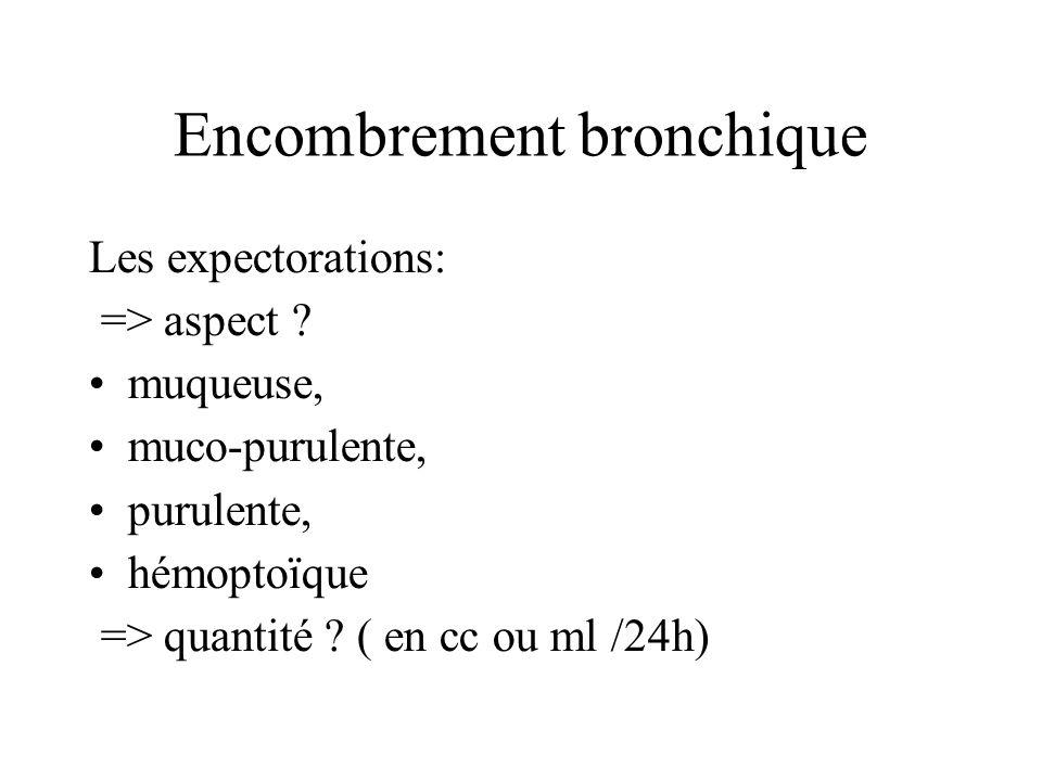 Encombrement bronchique Les expectorations: => aspect ? muqueuse, muco-purulente, purulente, hémoptoïque => quantité ? ( en cc ou ml /24h)