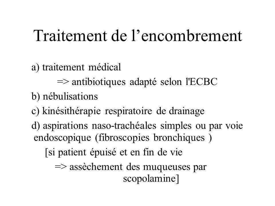 Traitement de lencombrement a) traitement médical => antibiotiques adapté selon l'ECBC b) nébulisations c) kinésithérapie respiratoire de drainage d)