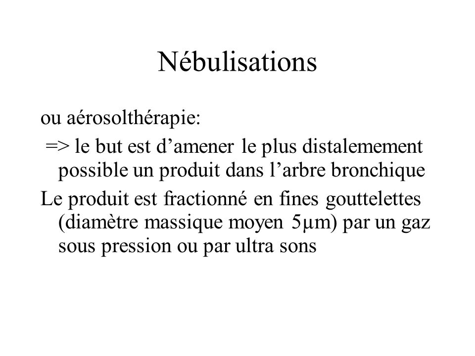 Nébulisations ou aérosolthérapie: => le but est damener le plus distalemement possible un produit dans larbre bronchique Le produit est fractionné en