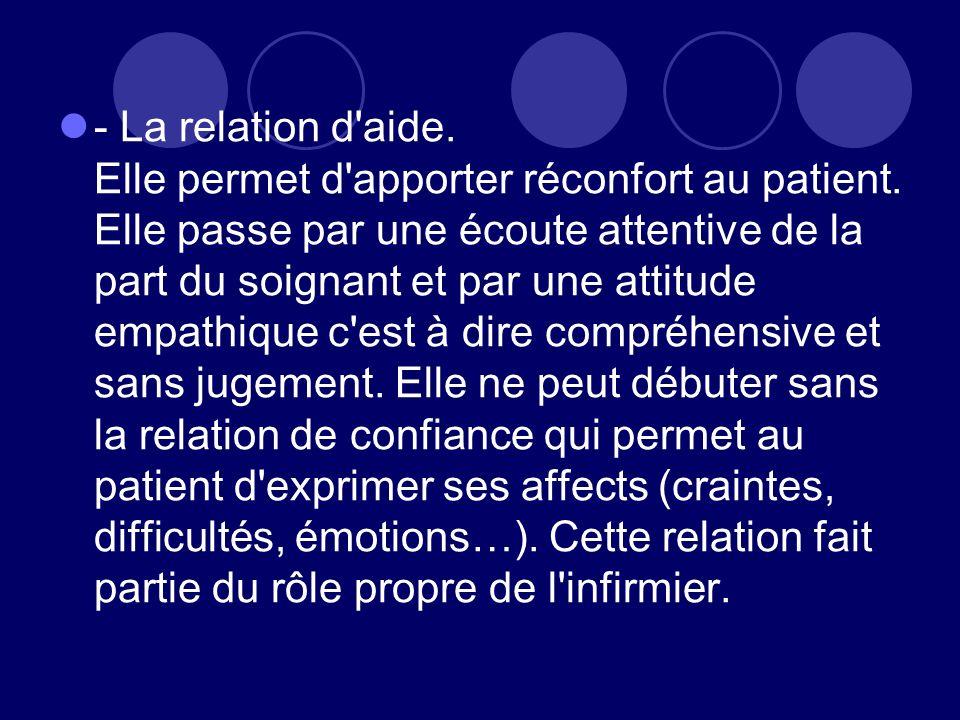 - La relation d'aide. Elle permet d'apporter réconfort au patient. Elle passe par une écoute attentive de la part du soignant et par une attitude empa