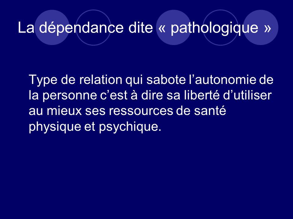 La dépendance dite « pathologique » Type de relation qui sabote lautonomie de la personne cest à dire sa liberté dutiliser au mieux ses ressources de