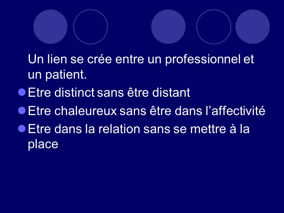 Un lien se crée entre un professionnel et un patient. Etre distinct sans être distant Etre chaleureux sans être dans laffectivité Etre dans la relatio